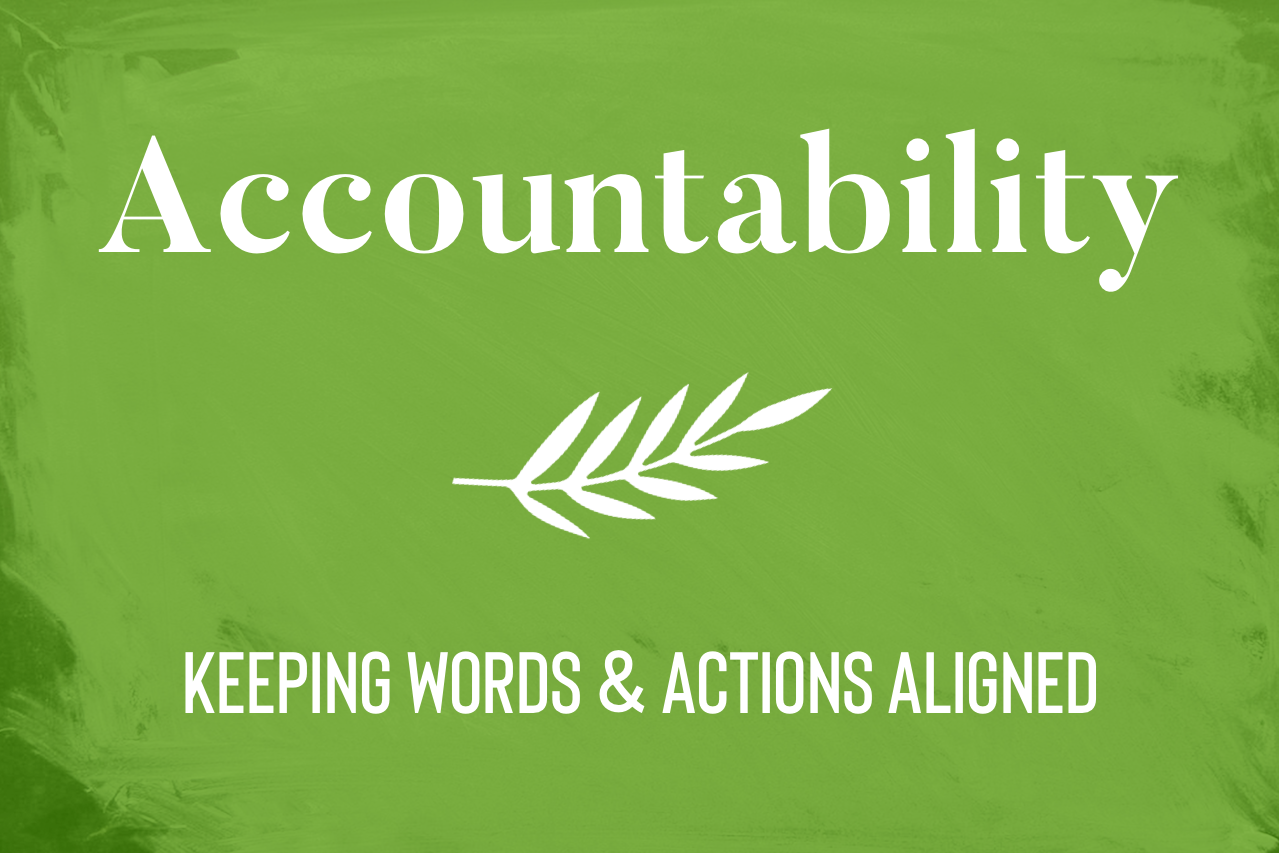 Accountability. Keeping words and actions aligned.